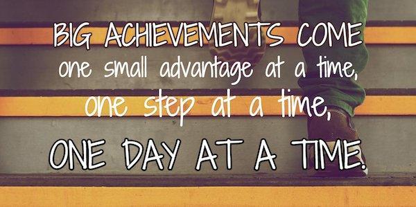 Big achievements come one small advantage at a time, one step at a time, one day at time.