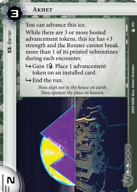 Akhet  ICE: Barrier 3 rez, 2 str, 2 inf. You can advance this ice. While there are 3 or more hosted advancement tokens, this ice has +3 strength and the Runner cannot break more than 1 of its printed subroutines during each encounter. [sub] Gain 1[credit]. Place 1 advancement token on an installed card. [sub] End the run. Thou slept not in thy house on earth. Thou openest thy place in heaven.  Illus. Owen Sinodov