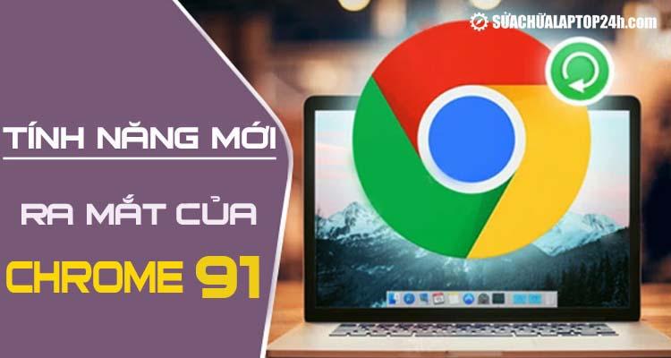 Điểm danh các thay đổi trên Google Chrome 91