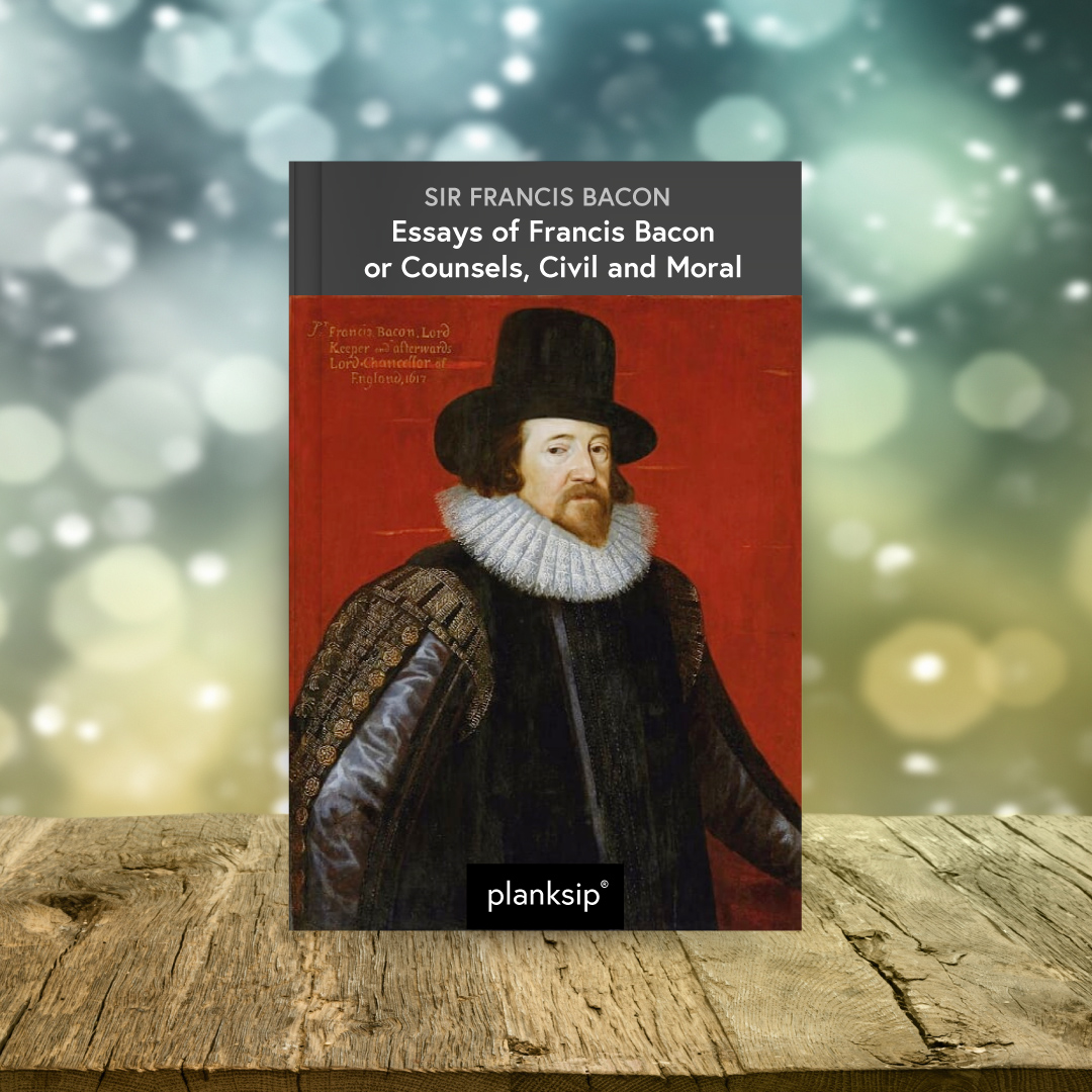 Essays of Francis Bacon by Sir Francis Bacon (1561-1626). Published by planksip