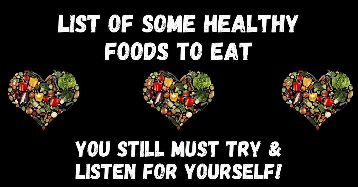 list of some healthy foods to eat, you must still try to listen for yourself though