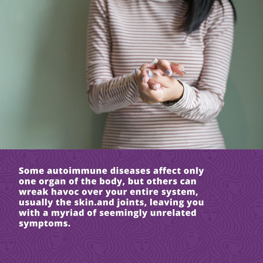 Some autoimmune diseases affect only one organ of the body, but others can wreak havoc over your entire system, usually the skin.and joints, leaving you with a myriad of seemingly unrelated symptoms.