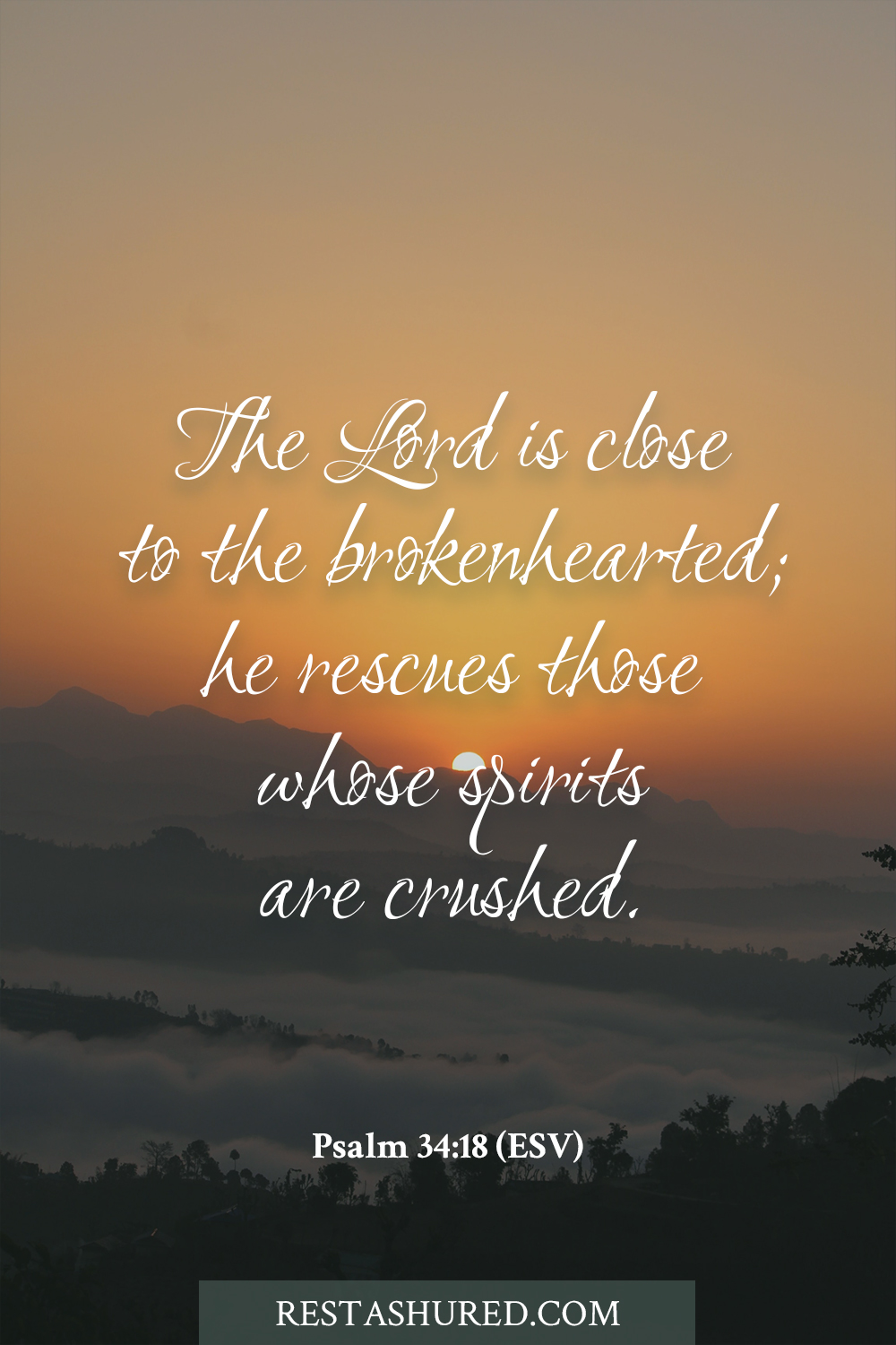 Psalm 34:18 - The Lord is close to the brokenhearted; he rescues those whose spirits are crushed.