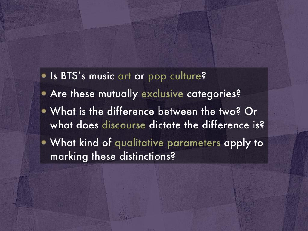 Questin set 1: Is BTS's music art or pop culture? Are these mutually exclusive categories? What is the difference between the two? Or what does discourse dictate the difference is? What kind of qualitative parameters apply to marking these distinctions?