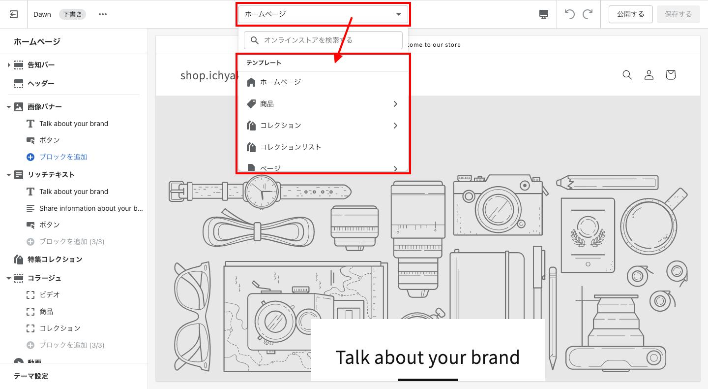 先ほど解説したとおり、Shopifyは「テンプレート > セクション > ブロック」という要素の階層構造で構築されています。テンプレートとは、ホームページ(トップ画面)や商品ページなど、Shopifyのページ種類を指しており、編集画面の上部で切り替えることができます。