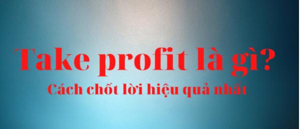 Take profit là gì? Lệnh take profit và cách chốt lời hiệu quả