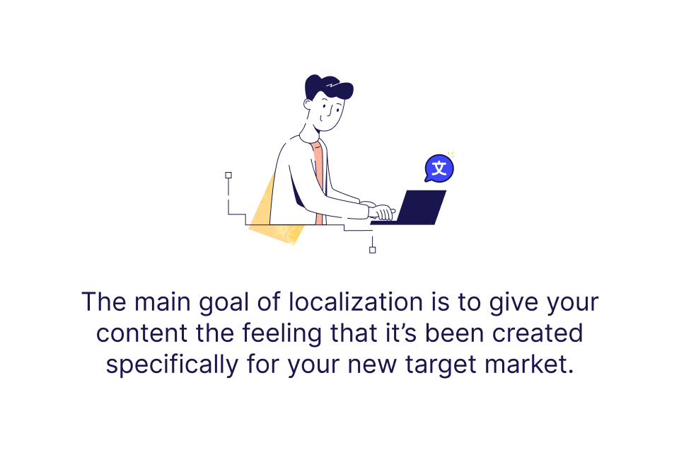 Goal of localization is to give your content the feeling it's been created for your new target market