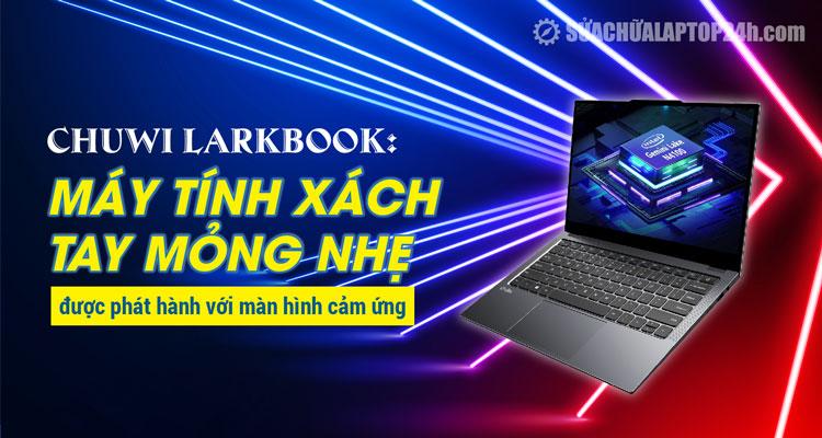 Chuwi LarkBook hướng tới đối tượng yêu thích sự mỏng nhẹ