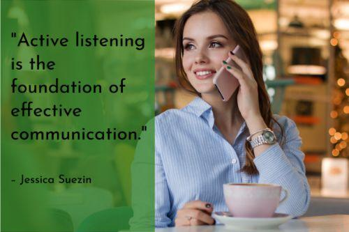 """""""Active listening is the foundation of effective communication. Behind every customer call is a real person, looking for guidance or a solution to a problem. It's critical to engage in active listening in order to make that person feel truly heard, understood, and served."""" – Jessica Suezin"""