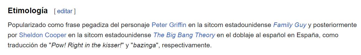 """Etimología de """"¡Zas, en toda la boca!"""" Popularizado como frase pegadiza del personaje Peter Griffin en la sitcom estadounidense Family Guy y posteriormente por Sheldon Cooper en la sitcom estadounidense The Big Bang Theory en el doblaje al español en España, como traducción de """"Pow! Right in the kisser!"""" y """"bazinga!"""", respectivamente."""