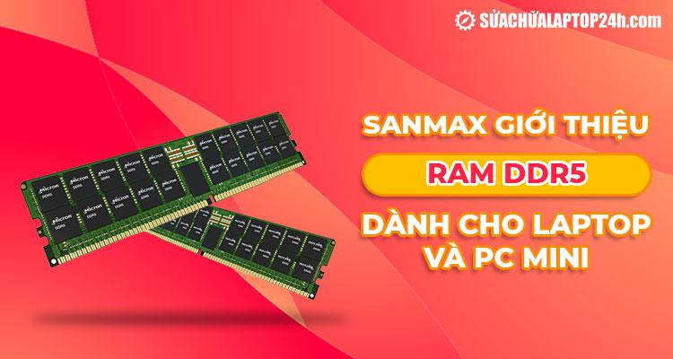 SanMax giới thiệu bộ nhớ RAM DDR5