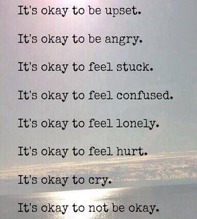 it's okay to be upset. it's okay to be angry. it's okay to feel stuck. it's okay to feel confused. it's okay to feel lonely. it's okay to feel hurt. it's okay to cry. it's okay to not be okay.