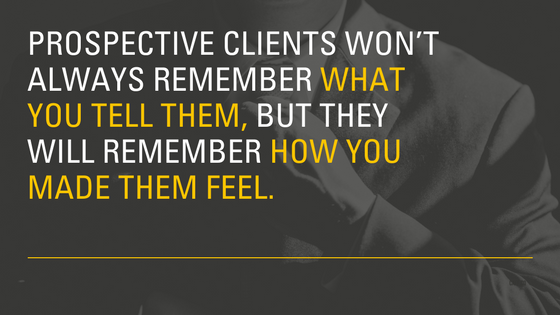 Prospective clients won't always remember what you tell them, but they will remember how you made them feel.