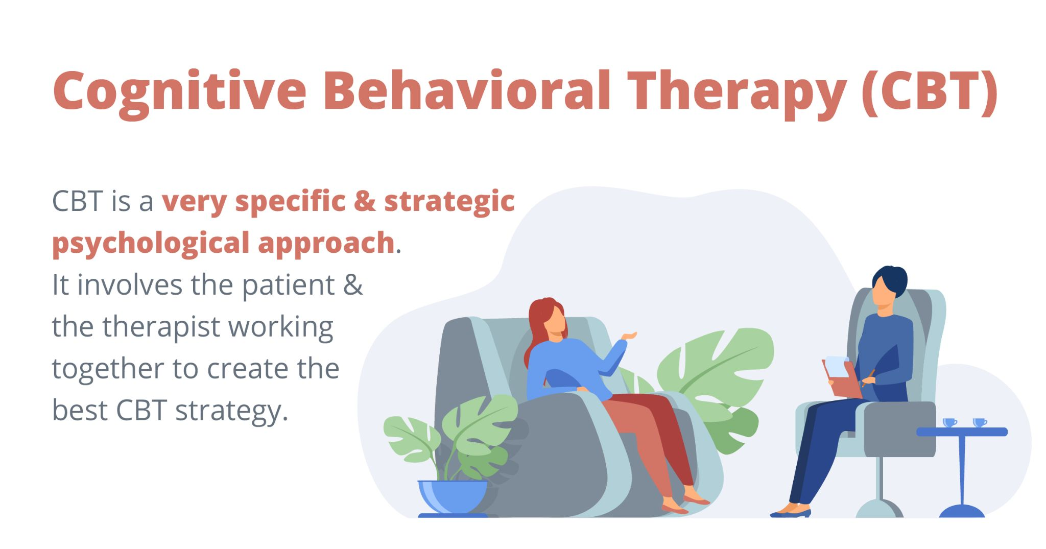 Cognitive behavioral therapy (CBT) is a very specific and strategic psychological approach. It involves the patient & the therapist wowking together to create the best CBT strategy.