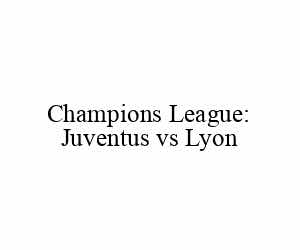 Champions League: Juventus vs Lyon