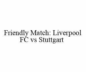 Friendly Match: Liverpool FC vs Stuttgart