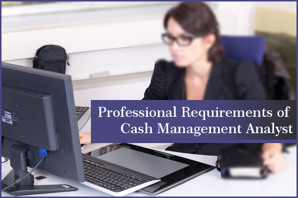 Professional Requirements of Cash Management Analyst