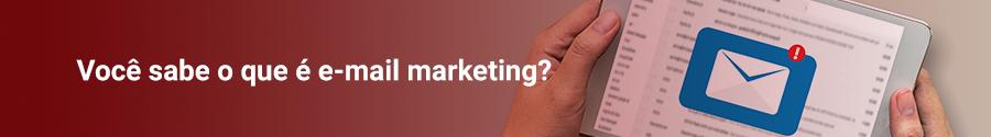Você sabe o que é e-mail marketing?