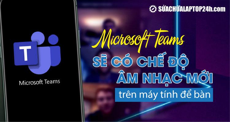 Trải nghiệm Microsoft Teams sẽ dễ chịu hơn