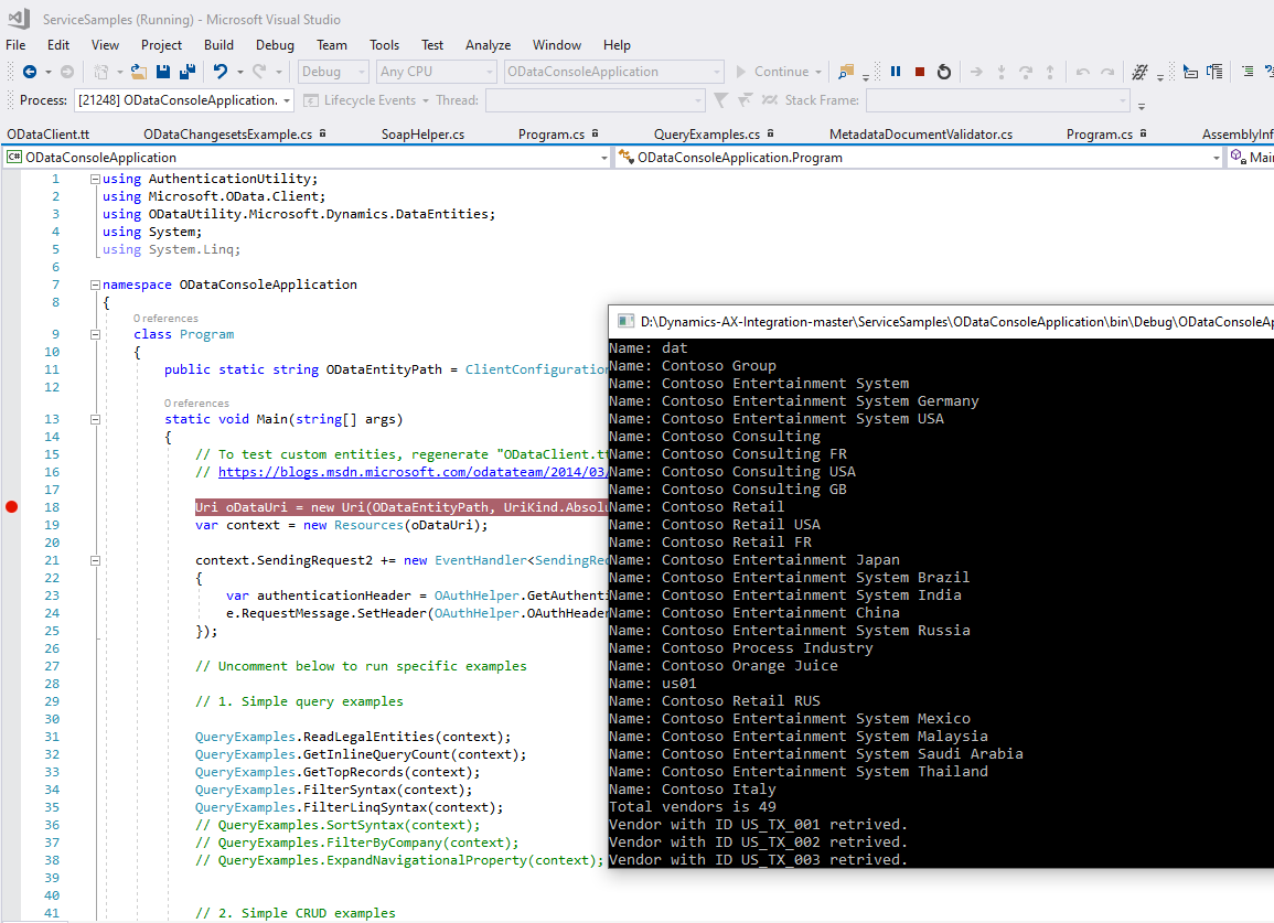 "Servi ceSampIes (Running)  File Edit View Project  - Microsoft Visual Studio  Build Debug Team  9  Tools Test  Any CPU  Analyze Window Help  ODataCcnscIeAppIicaticn  Lifecycle &.'ents Thread:  Process: [21248] ODataConsoIeAppIication. •  Continue •  •6 Stack Frame:  ODataCIient.tt  ODataChangesetsExampIe.cs a  SoapHeIper.cs  Program.cs  QueryExampIes.cs a  MetadataDocumentVaIidator.cs  Program.cs  ODataConsoIeAppIication.Program  Assemblylnf  Mail  ODataConsoIeAppIication  Susing Authenticationutility;  using Microsoft.OData .CIient;  using ODataLltiIity.Microsoft.Dynamics .DataEntities;  using System;  using System. Ling;  [S namespace ODataConsoIeAppIication  class  Program  public  static  static string ODataEntityPath —  void Main (stringC) args)  Name:  Name :  ClientConfiguratio  Name :  Name :  Name :  Name :  13  21  -  -  To test custom entities, regenerate ""ODataCIient.t  Name :  htt s:  blo s.msdn.microsoft.com odatateam 2ß14  Name :  Ll.-i coatal_lri =  var context  Name :  new Llri(OÜataEntityPath, LlriKind .ßbsoILName:  new Resources (oDataLlri);  context.SendingRequest2 new EventHandIer<SendingRe  var authenticationHeader —  OAuth Helper. GetAuthent  e. Req uestmes sage. SetHeader (OAuth Helper. OAuthHead e  // Uncorment below to run specific examples  // I. Simple query examples  QueyExampIes . ReadLegaIEntities (context) ;  Qu eyExampIes . Getln nt (context) ;  Qu eyExampIes . GetTopRecords (context) ;  QueyExampIes . Filtersyntax(context) ;  QueyExampIes . F ilterLinqSyntax(context) ;  // QueyExampIes . Sortsyntax(context);  // QueyExampIes . Filter3yCompany(context);  // QueyExampIes . ExpandNavigationaIProperty(context);  // 2. Simple CRUD examples  Name :  Name :  Name :  Name :  Name :  Name :  Name :  Name :  Name :  Name :  Name :  Name :  Name :  Name :  Name :  Name :  Total  dat  Contoso  Contoso  Contoso  Contoso  Contoso  Contoso  Contoso  Contoso  Contoso  Contoso  Contoso  Contoso  Contoso  Contoso  Contoso  Contoso  Contoso  Contoso  usel  Contoso  Contoso  Contoso  Contoso  Contoso  Contoso  vendors  Group  Entertainment System  Entertainment System Germany  Entertainment System USA  Consulting  Consulting FR  Consulting USA  Consulting GB  Retail  Retail USA  Retail FR  Entertainment Japan  Entertainment System Brazil  Entertainment System India  Entertainment China  Entertainment System Russia  Process Industry  Orange Juice  Retail RUS  Entertainment System Mexico  Entertainment System Malaysia  Entertainment System Saudi Arabia  Entertainment System Thailand  Italy  is 49  Vendor with ID US TX 881 retrived .  Vendor with ID US TX 882 retrived .  Vendor with ID LIS TX 883 retrived."
