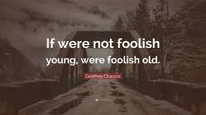 Image result for if we're not foolish young we're foolish old