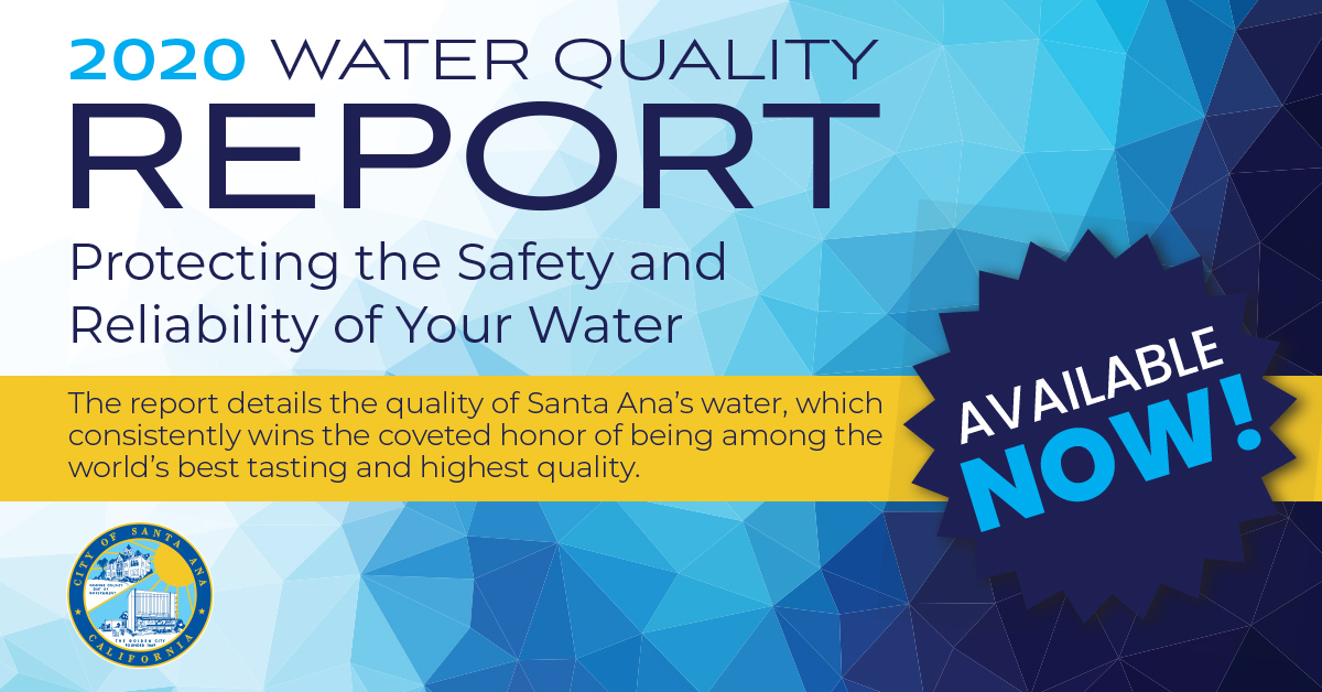 2020 Water Quality Report, Protecting the safety and reliability of your water. The report details the quality of Santa Ana's water, which consistently wins the coveted honor of being among the world's best-tasting and highest quality. AVAILABLE NOW!  Background is a geometric pattern that fades from white on the left to a deep navy blue on the right. Includes the seal for the City of Santa Ana.