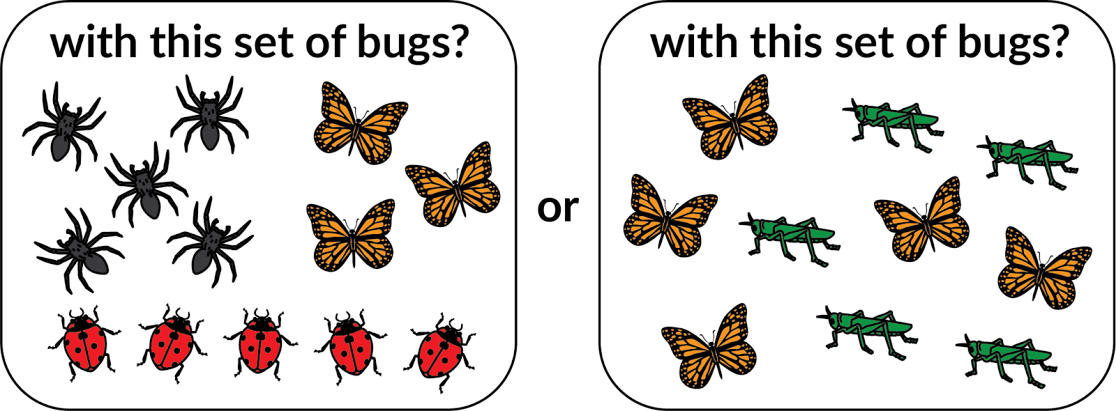 With this set of bugs? 5 black spiders. 3 orange butterflies. 5 red ladybugs. Or with this set of bugs? 5 orange butterflies and 5 green grasshoppers.