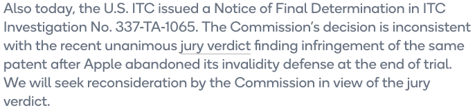 Also today, the U.S. ITC issued a Notice of Final Determination in ITC Investigation No. 337-TA-1065.  The Commission's decision is inconsistent with the recent unanimous jury verdict finding infringement of the same patent after Apple abandoned its invalidity defense at the end of trial.  We will seek reconsideration by the Commission in view of the jury verdict.
