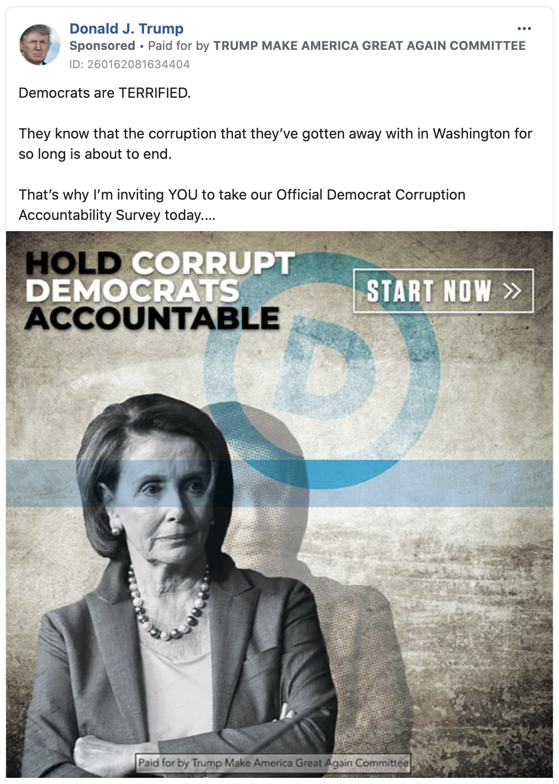 """Image of Trump ad. The ad includes an image of Nancy Pelosi with the caption """"HOLD CORRUPT DEMOCRATS ACCOUNTABLE. START NOW."""" Above the video, the ad includes the following message: """" Democrats are TERRIFIED. They know that the corruption that they've gotten away with in Washington for so long is about to end. That's why I'm inviting YOU to take our Official Democrat Corruption Accountability Survey today. Take the Official Democrat Corruption Accountability Survey before 11:59 PM TONIGHT to make sure your voice is heard."""" Below the image is the caption """"THE DEMOCRAT CORRUPTION ACCOUNTABILITY SURVEY. SHARE YOUR THOUGHTS"""" with a link to a """"DONALDJTRUMP.com."""""""