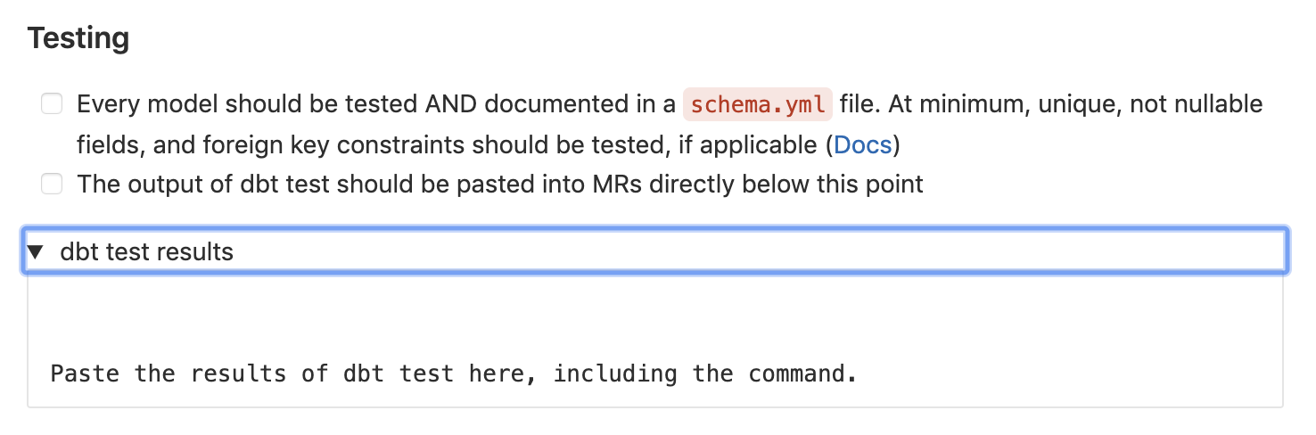 A screenshot from GitLab's merge request template, Testing section. Checkbox: Every model should be tested AND documented in a schema.yml file. At minimum, unique, not nullable fields, and foreign key constraints should be tested, if applicable | Checkbox: The output of dbt test should be pasted into MRs directly below this point