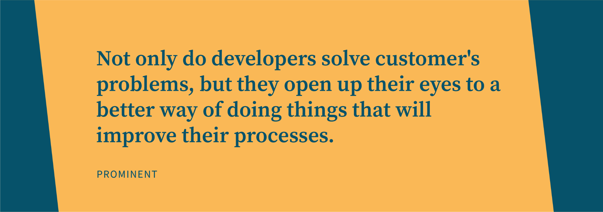 Not only do software developers solve customer's problems, but they open up their eyes to a better way of doing things that will improve their processes.