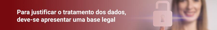 Para justificar o tratamento de dados, deve-se apresentar uma base legal