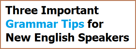 Three Important Grammar Tips for New English Speakers