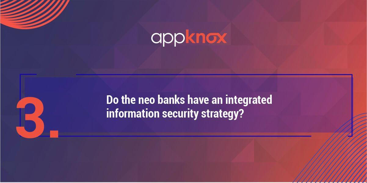 3. Do the neo banks have an integrated information security strategy?