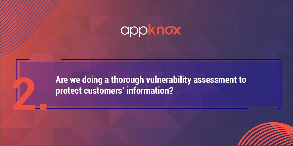 2. Are we doing a thorough vulnerability assessment to protect customers' information?