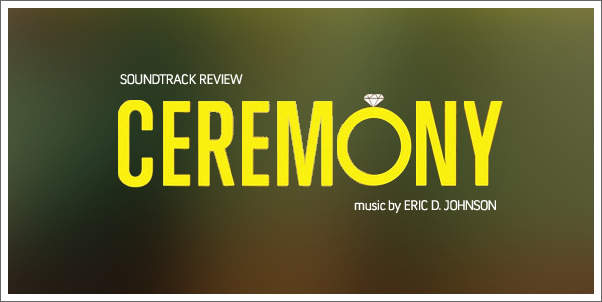 Ceremony (Soundtrack) by Eric D. Johnson  - Reviewed