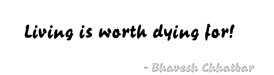 Living is worth dying for! - Bhavesh Chhatbar