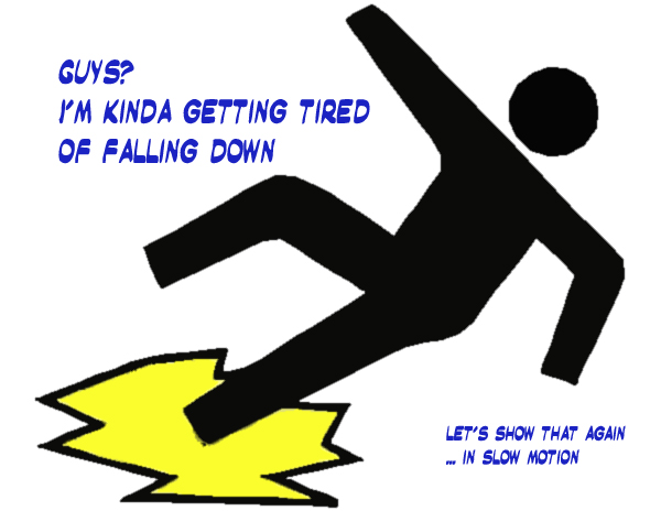 Secret 13 - Image: a figure slipping on liquid on the floor, from a warning sign. Text: Guys? I'm kinda getting tired of falling down. (smaller) Let's show that again ... in slow motion. Font: cartoonish.