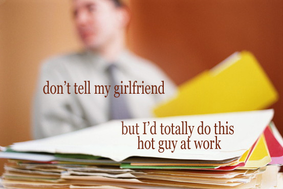 Secret 30 - Image: a person in a shirt and tie sitting behind a stack of files; the files are in focus and the person is out of focus. Text: don't tell my girlfriend, but I'd totally do this hot guy at work. Font: serif.