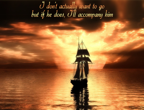 Secret 39 - Image: a sailing ship heading away from camera to the horizon. Text: I don't actually want to go, but if he does, I'll accompany him. Font: calligraphic.