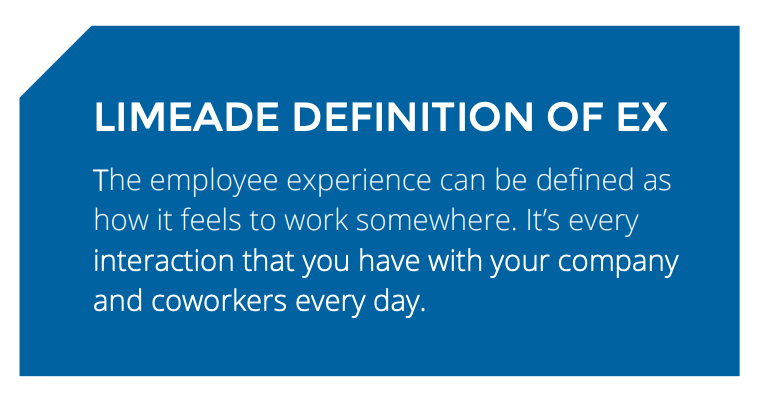 LIMEADE DEFINITION OF EX: The employee experience can be defined as how it feels to work somewhere. It's every interaction that you have with your company and coworkers every day.
