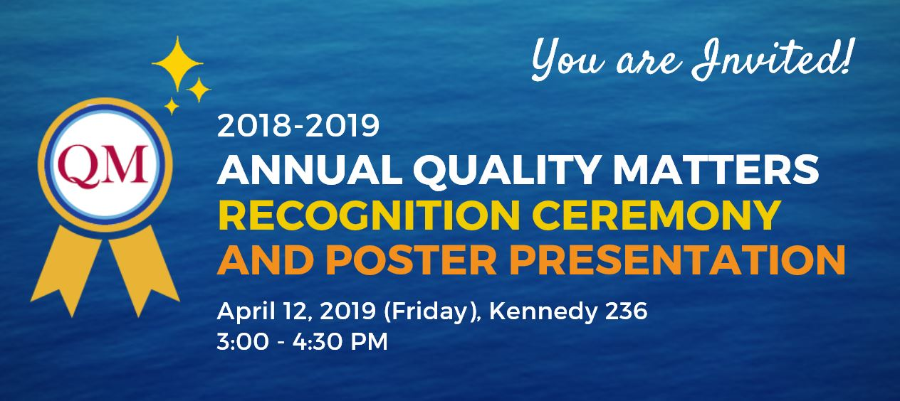 You are invited to the 2018-2019 Annual Quality Matters Recognition Ceremony and Poster Presentation on April 12, 2019 in Kennedy 236 from 3pm-4:30pm