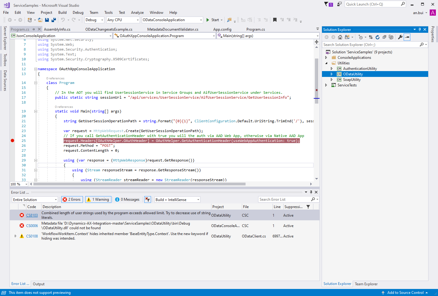 "ServiceSampIes - Microsoft Visual Studio  File Edit View Project Build Debug Team  Debug  Tools Test  Any CPU  Analyze Window Help  Start  App.config  Program.cs  args)  Quick Launch (Ctrl+Q)  Solution Explorer  Search Solution Explorer (Ctrl+;)  Solution 'ServiceSampIes' (g projects)  ConsoleAppIications  Utilities  @ Authentication Utility  t) ODataLltiIity  @ SoapUtiIity  ServiceTests  an.bui  ODataConsoIeAppIication  MetadataDocumentVaIidator  m Program.cs -E X Assemblylnfo.cs  @JsonConsoIeAppIication  using System.Web;  ODataChangesetsExampIe.cs  OAuthXppConsoIeAppIication.Program  using System.Security.Authentication;  using System. Text;  using System.Security.Cyptography.X5ß9Certificates;  [S namespace OAuthXppConsoIeAppIication  12  14  19  25  29  31  33  100 %  Error List  -  -  -  -  -  class  Program  // In the AOT you will find UserSessionServ'ice in Service Groups and AifLlserSessionServ'ice under Services.  public static string sessionLlrI =  "" / a pi/ setwices/LlserSes s ionSetwice/ AifLlserSes s ionSetwice/GetLlserSes s ion I nfo"" ;  static void Main (stringC) args)  string GetLlserSessionOperationPath =  string. ClientConfiguration .DefauIt.UriString.TrimEnd('/'), ses:  HttpwebRequest.Create(GetLlserSessionoperationPath);  var request =  // If you call GetAuthenticationHeader with true you will the auth via Web App, otherwise via Native App  -equest. HeadersCoguthHeIper .0AuthHeader] = aguthHeIper- .GetguthenticaticnHeader(useÄebgppguthenticaticn: true)  request.method = ""POST"";  request. ContentLength = e;  using (var response =  using (Stream  res pon se. GetRes pon seStream ( ) )  responseStream =  usin2 (StreamReader  streamReader  — new StreamReader(resoonseStream))  Search Error List  Entire Solution  Code  O CS8103  O CSDD06  D CS01D8  Description  Project  Combined length of user strings used by the program exceeds allowed limit. TO' to decrease use of string  O DataUtiIit,'  csc  literals.  Metadata file  ODataConsoIeA..  . csc  IODataUtiIity.dII' could not be found  'WorkflowWorkItem.Context' hides inherited member '8aseEntityType.Context'. Use the new kemord if  ODataCIient.cs  Line Suppressi..  Active  Active  6997... Active  hiding was intended.  ODataUtiIit,'  Error List Output  This item aces nct suppcrt previewing  Solution Explorer  Team Explorer  I' Add tc Scurce Ccntrcl •"