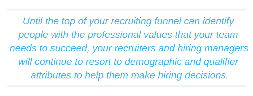 Until the top of your recruiting funnel can identify people with the professional values that your team needs to succeed, your recruiters and hiring managers will continue to resort to demographic and qualifier attributes to help them make hiring decisions.