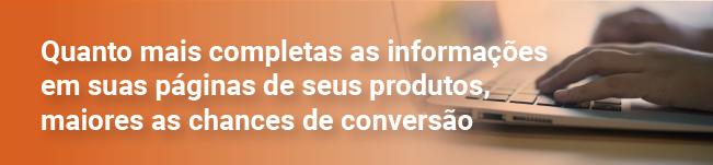 Quanto mais completas as informações em suas páginas de seus produtos, maiores as chances de conversão