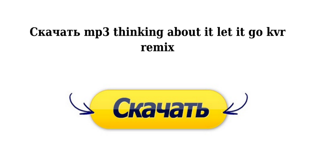THINKING ABOUT IT LET IT GO KVR REMIX СКАЧАТЬ БЕСПЛАТНО