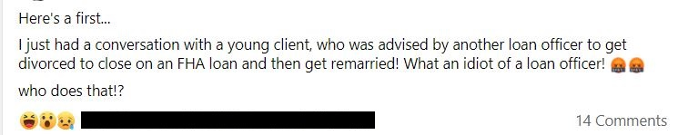 Here's a first... I just had a conversation with a young client, who was advised by another loan officer to get divorced to close with an FHA loan and then get remarried! What an idiot of a loan officer! <profanity face> <profanity face> Who does that!?