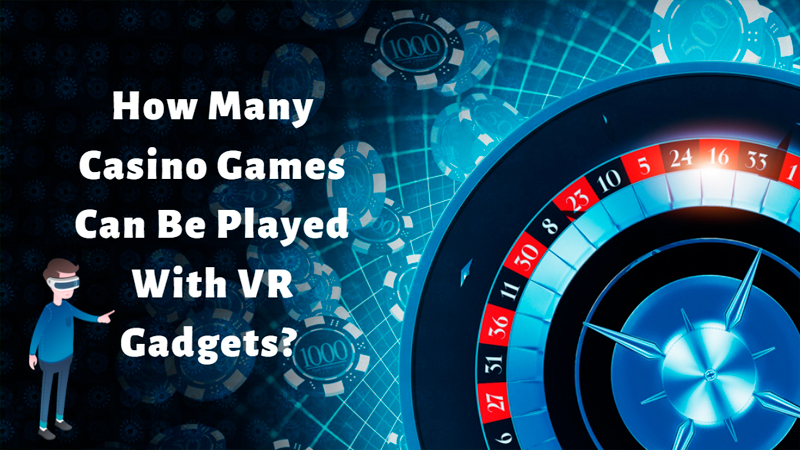How Many Casino Games Can Be Played With VR Gadgets?