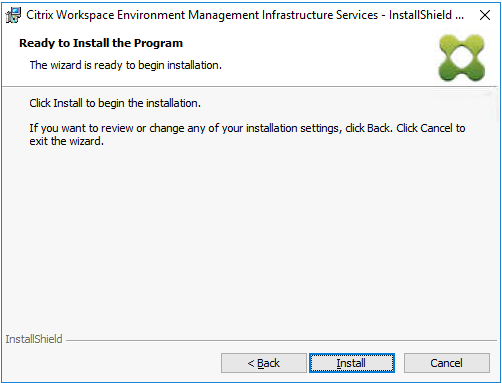 Machine generated alternative text: Citrix Workspace Environment Management Infrastructure Services  Ready to Install the Program  The wizard is ready to begin installation.  Click Install to begin the installation.  - InstallShieId  If pu want to review or change any of your installation settings, dick Back. Click Cancel to  exit the wizard.  InstallShieId  Install