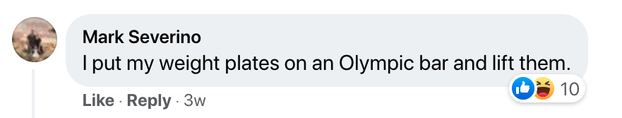 """A screenshot of a Facebook comment saying, """"I put my weight plates on an Olympic bar and lift them."""""""